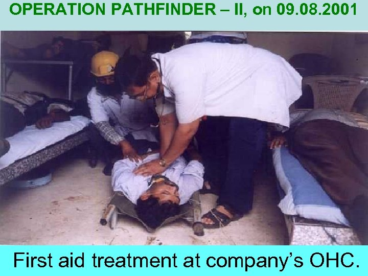 OPERATION PATHFINDER – II, on 09. 08. 2001 First aid treatment at company's OHC.