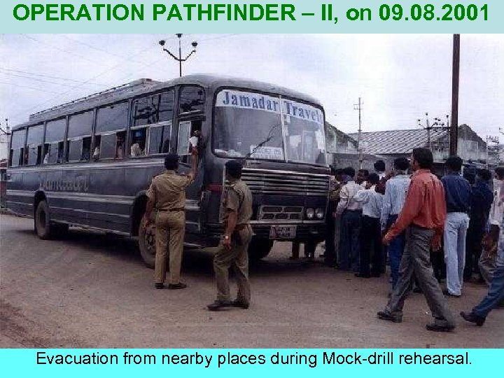 OPERATION PATHFINDER – II, on 09. 08. 2001 Evacuation from nearby places during Mock-drill