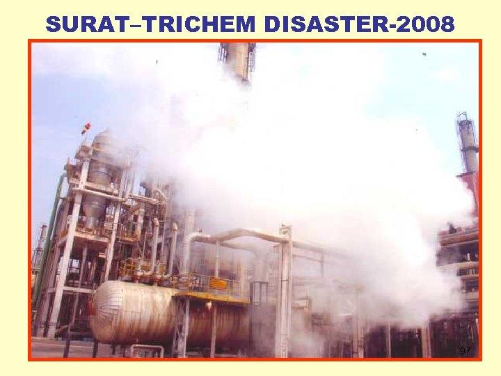 SURAT–TRICHEM DISASTER-2008 97