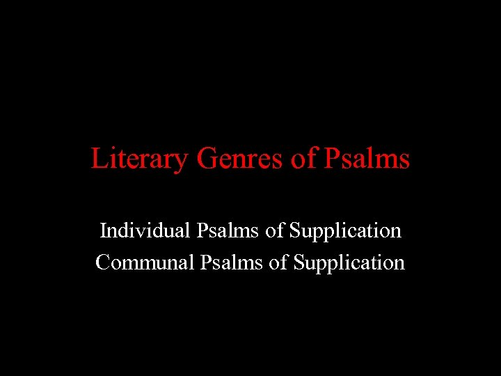 Literary Genres of Psalms Individual Psalms of Supplication Communal Psalms of Supplication