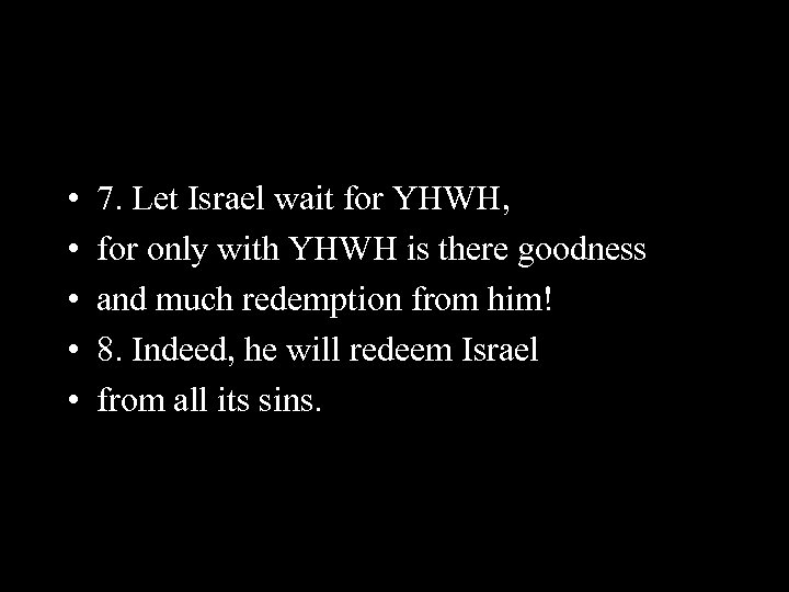 • • • 7. Let Israel wait for YHWH, for only with YHWH