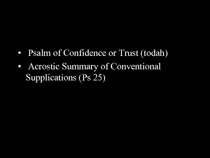 • Psalm of Confidence or Trust (todah) • Acrostic Summary of Conventional Supplications