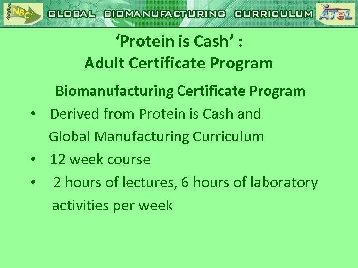'Protein is Cash' : Adult Certificate Program Biomanufacturing Certificate Program • Derived from Protein