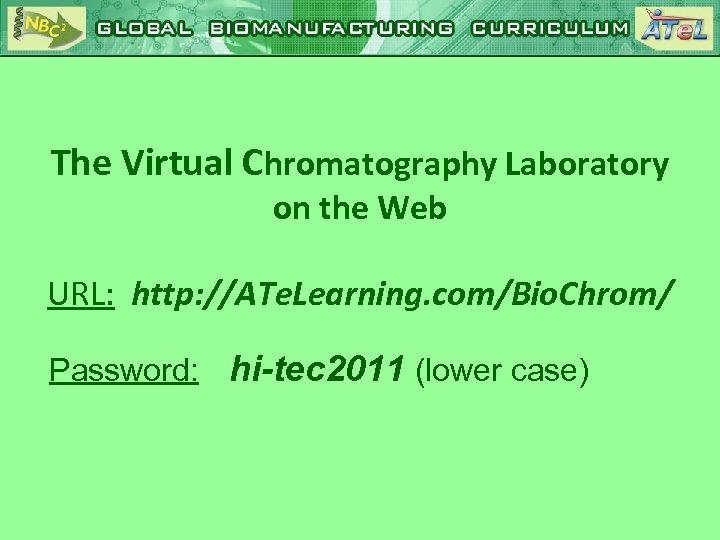 The Virtual Chromatography Laboratory on the Web URL: http: //ATe. Learning. com/Bio. Chrom/ Password: