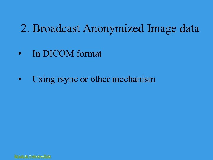 2. Broadcast Anonymized Image data • In DICOM format • Using rsync or other