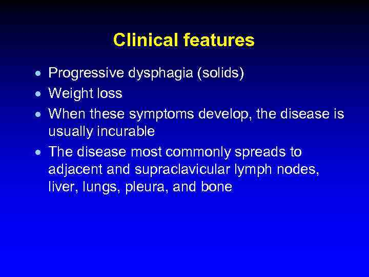 Clinical features · Progressive dysphagia (solids) · Weight loss · When these symptoms develop,