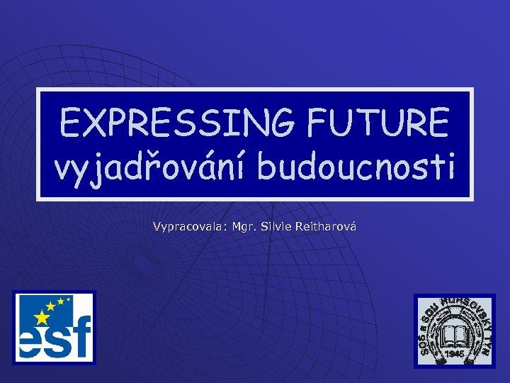 EXPRESSING FUTURE vyjadřování budoucnosti Vypracovala: Mgr. Silvie Reitharová