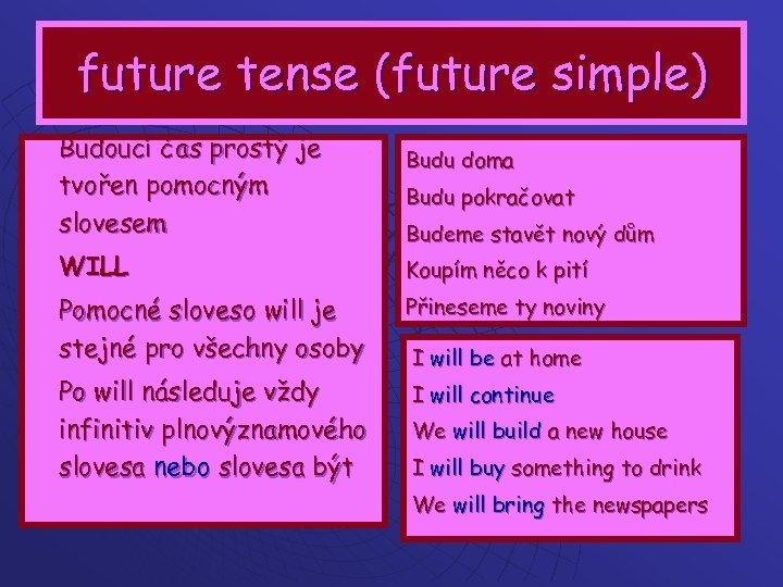 future tense (future simple) Budoucí čas prostý je tvořen pomocným slovesem WILL Budu doma