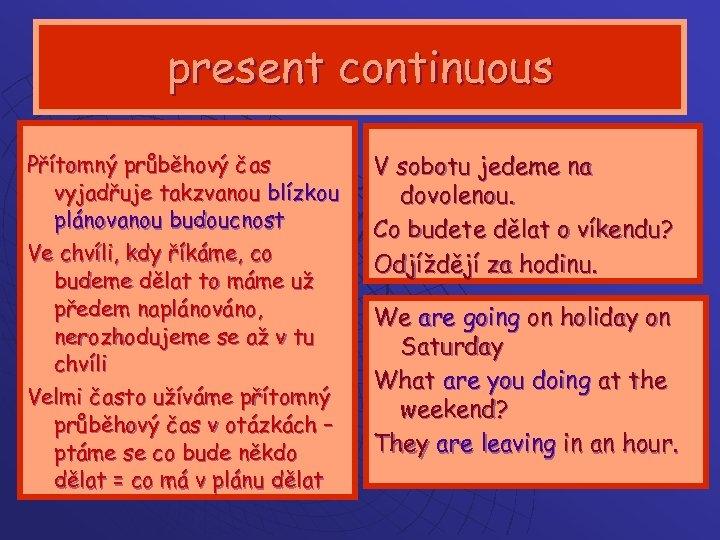 present continuous Přítomný průběhový čas vyjadřuje takzvanou blízkou plánovanou budoucnost Ve chvíli, kdy říkáme,