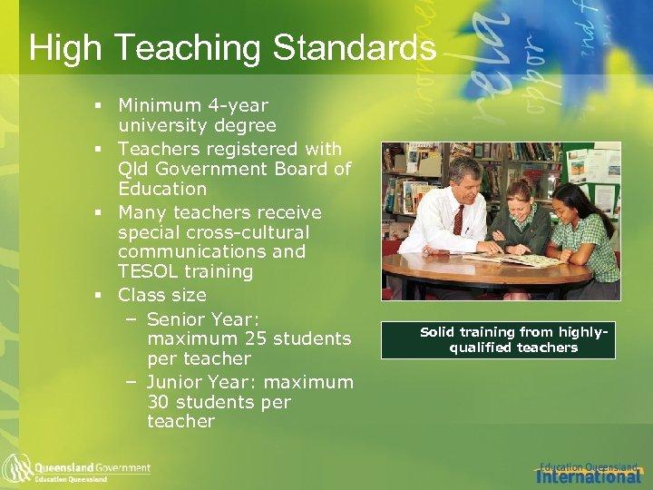 High Teaching Standards § Minimum 4 -year university degree § Teachers registered with Qld