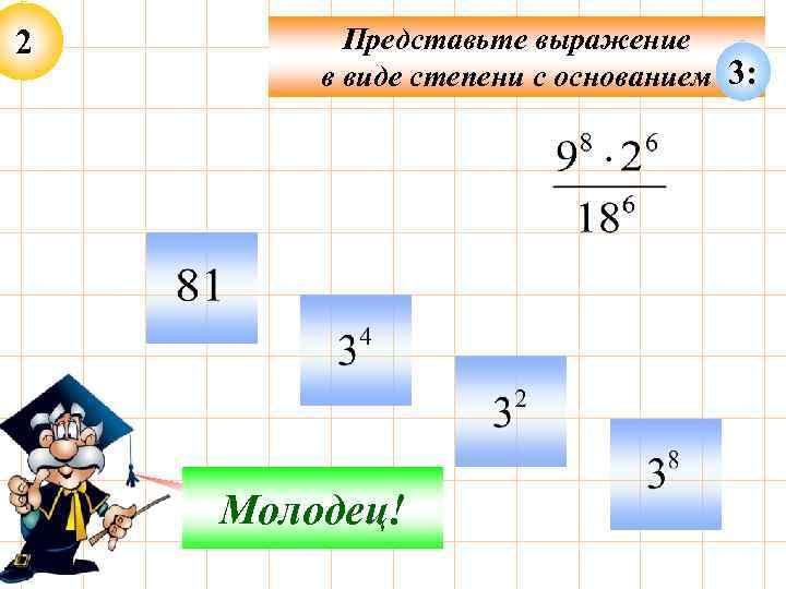 2 Представьте выражение в виде степени с основанием 3: Подумай! Молодец!