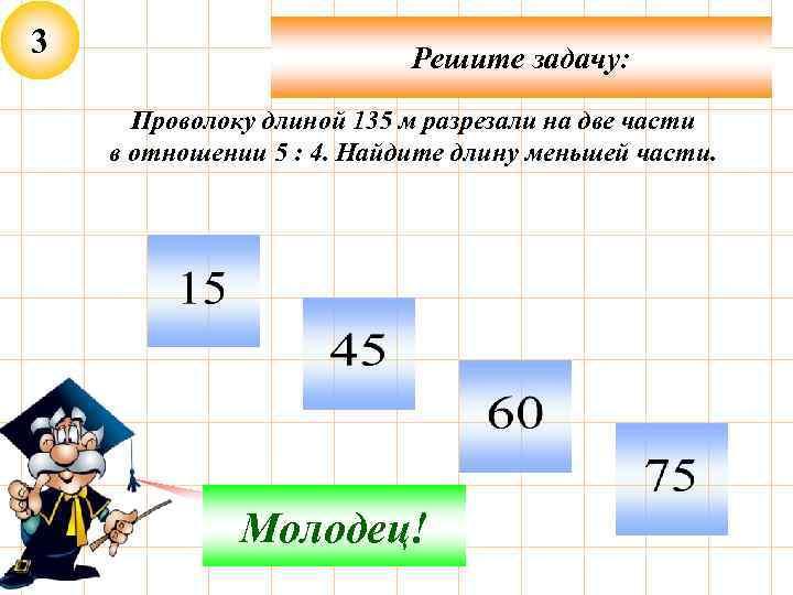 3 Решите задачу: Проволоку длиной 135 м разрезали на две части в отношении 5