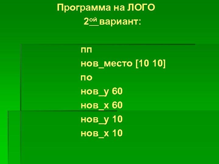 Программа на ЛОГО 2 ой вариант: пп нов_место [10 10] по нов_у 60 нов_х