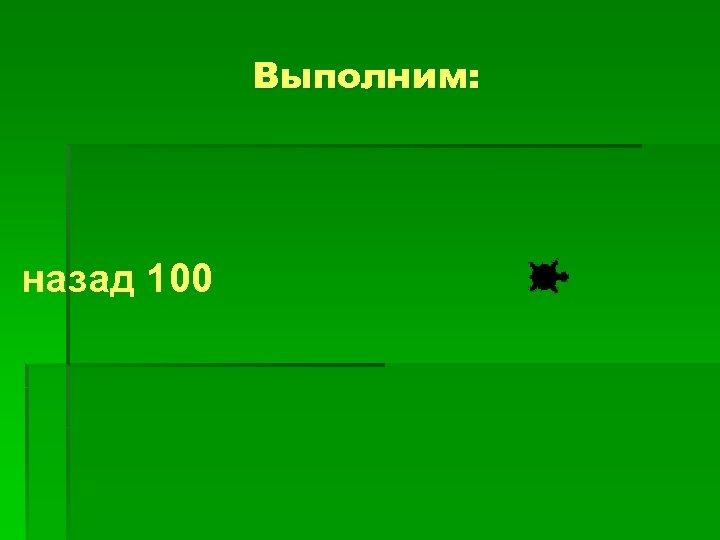 Выполним: назад 100