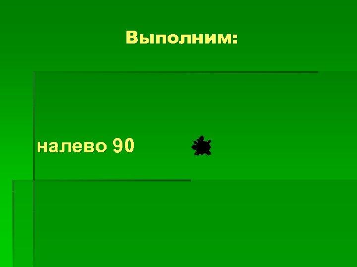 Выполним: налево 90