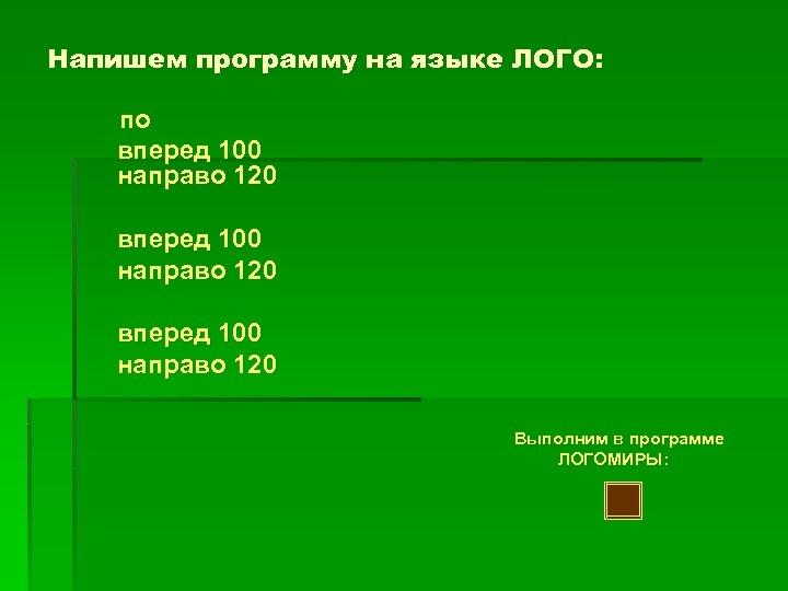 Напишем программу на языке ЛОГО: по вперед 100 направо 120 Выполним в программе ЛОГОМИРЫ: