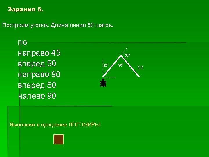 Задание 5. Построим уголок. Длина линии 50 шагов. по направо 45 вперед 50 направо