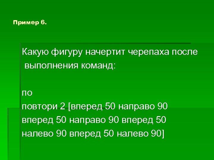 Пример 6. Какую фигуру начертит черепаха после выполнения команд: по повтори 2 [вперед 50