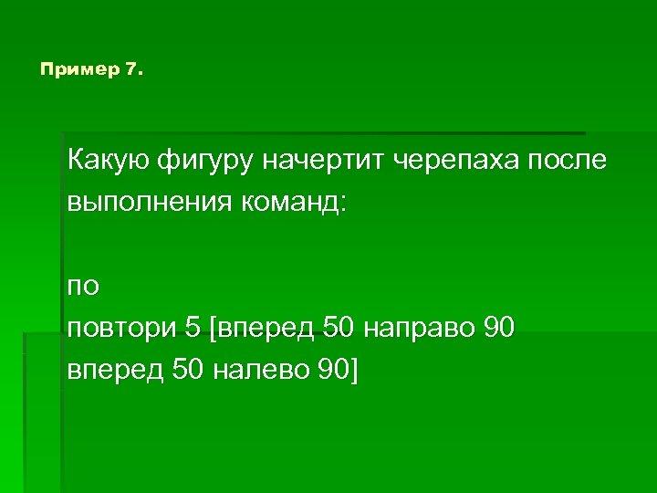 Пример 7. Какую фигуру начертит черепаха после выполнения команд: по повтори 5 [вперед 50