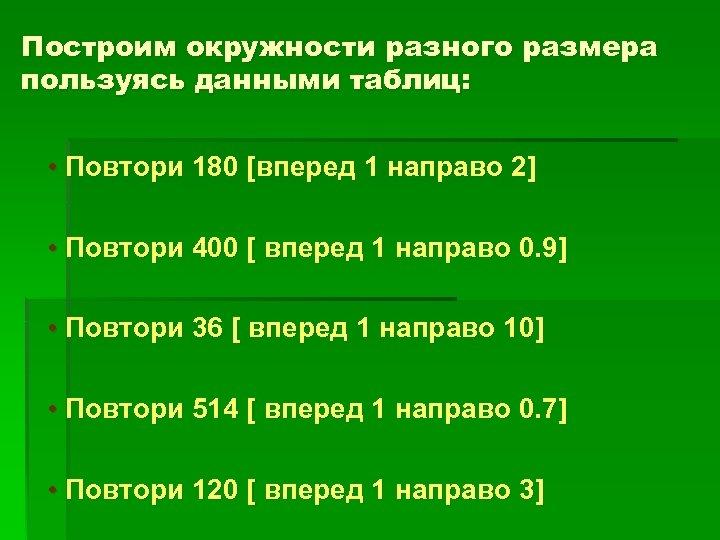 Построим окружности разного размера пользуясь данными таблиц: • Повтори 180 [вперед 1 направо 2]