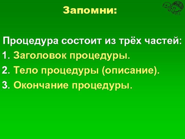 Запомни: Процедура состоит из трёх частей: 1. Заголовок процедуры. 2. Тело процедуры (описание). 3.