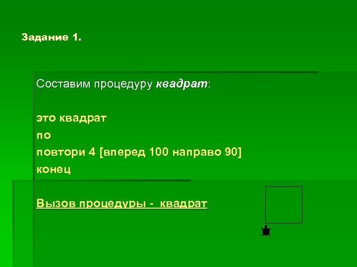 Задание 1. Составим процедуру квадрат: это квадрат по повтори 4 [вперед 100 направо 90]