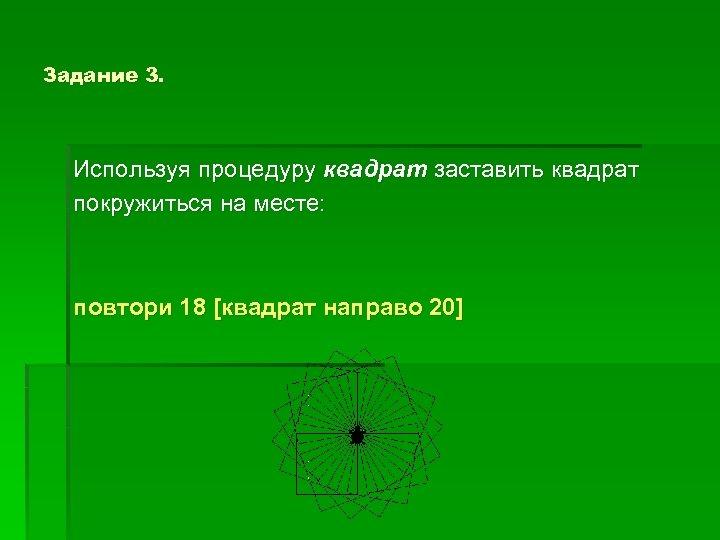 Задание 3. Используя процедуру квадрат заставить квадрат покружиться на месте: повтори 18 [квадрат направо