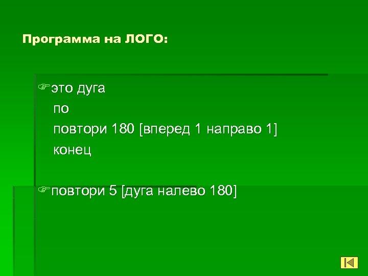 Программа на ЛОГО: Fэто дуга по повтори 180 [вперед 1 направо 1] конец Fповтори