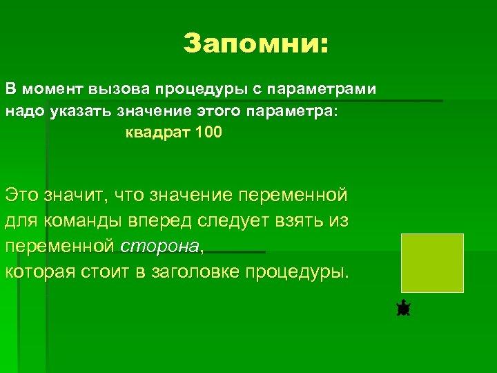 Запомни: В момент вызова процедуры с параметрами надо указать значение этого параметра: квадрат 100