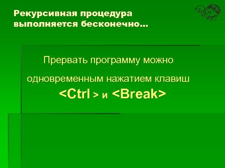 Рекурсивная процедура выполняется бесконечно… Прервать программу можно одновременным нажатием клавиш <Ctrl > и <Break>