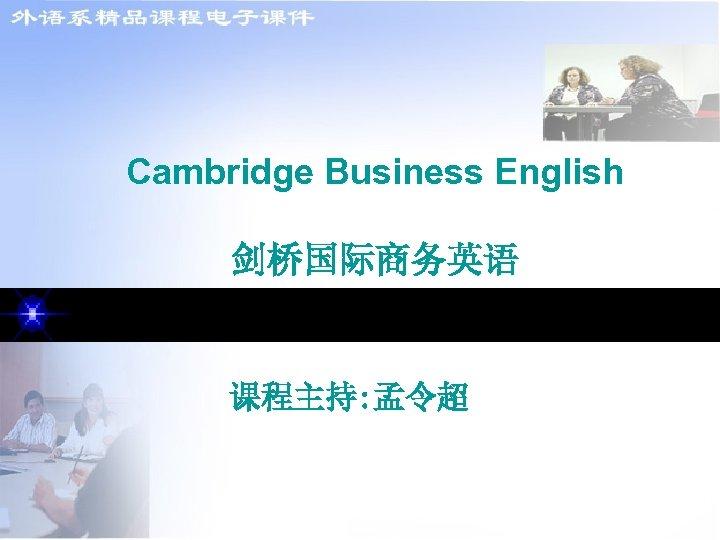 Cambridge Business English 剑桥国际商务英语 课程主持: 孟令超