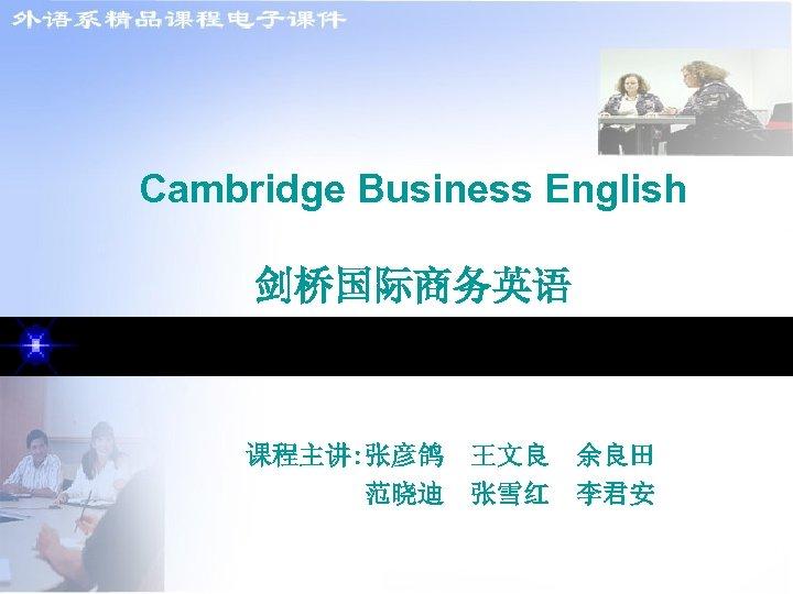 Cambridge Business English 剑桥国际商务英语 课程主讲: 张彦鸽 王文良 余良田 范晓迪 张雪红 李君安