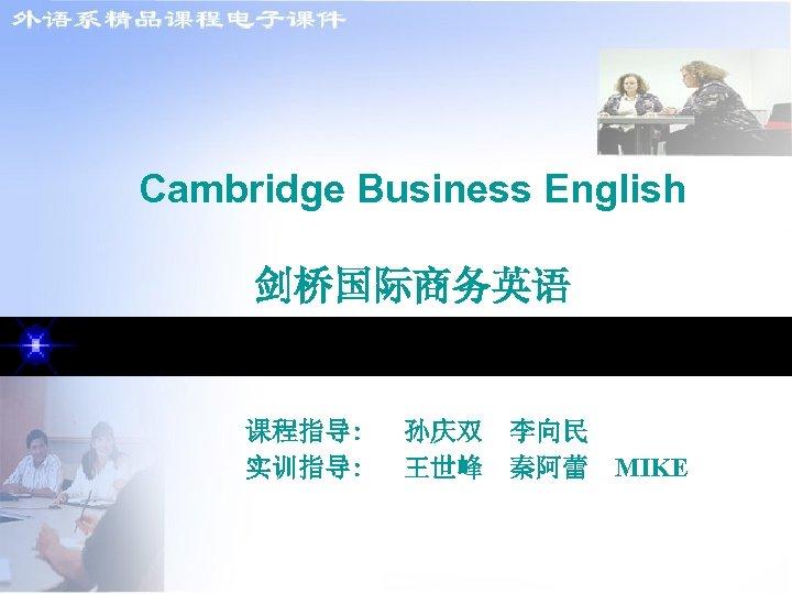 Cambridge Business English 剑桥国际商务英语 课程指导: 实训指导: 孙庆双 李向民 王世峰 秦阿蕾 MIKE