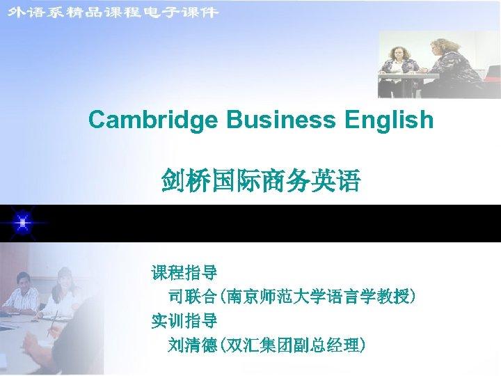 Cambridge Business English 剑桥国际商务英语 课程指导 司联合(南京师范大学语言学教授) 实训指导 刘清德(双汇集团副总经理)