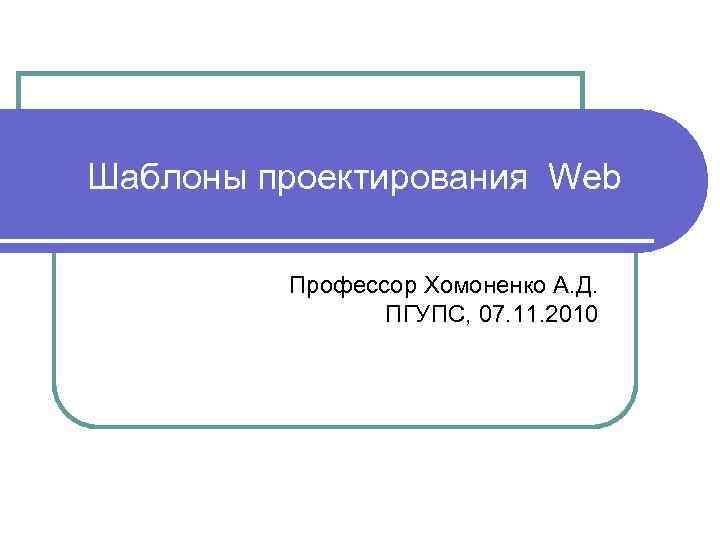 Шаблоны проектирования Web Профессор Хомоненко А. Д. ПГУПС, 07. 11. 2010