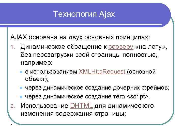 Технология Ajax AJAX основана на двух основных принципах: 1. Динамическое обращение к серверу «на