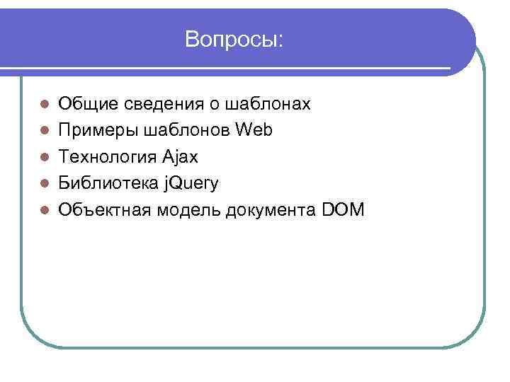 Вопросы: l l l Общие сведения о шаблонах Примеры шаблонов Web Технология Ajax Библиотека