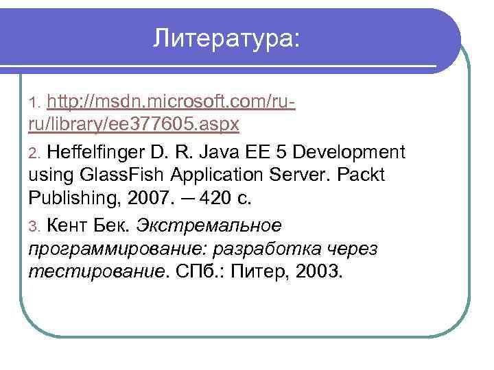 Литература: http: //msdn. microsoft. com/ruru/library/ee 377605. aspx 2. Heffelfinger D. R. Java EE 5