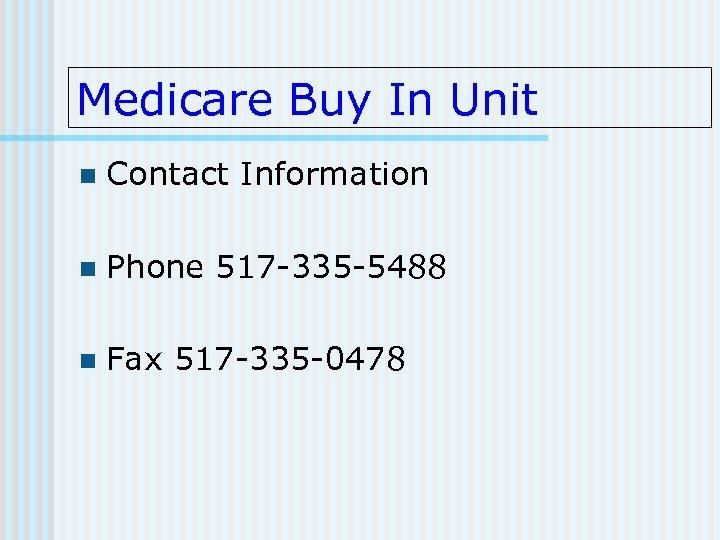 Medicare Buy In Unit n Contact Information n Phone 517 -335 -5488 n Fax