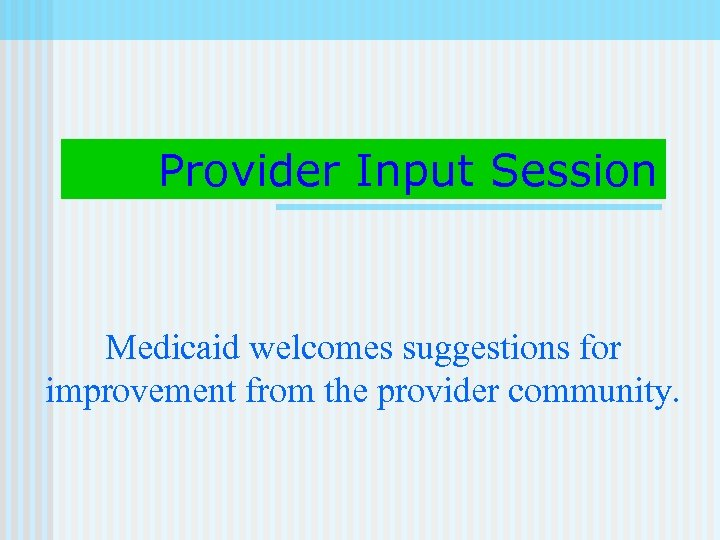 Provider Input Session Medicaid welcomes suggestions for improvement from the provider community.