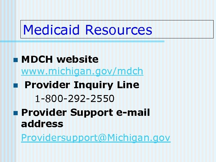 Medicaid Resources MDCH website www. michigan. gov/mdch n Provider Inquiry Line 1 -800 -292
