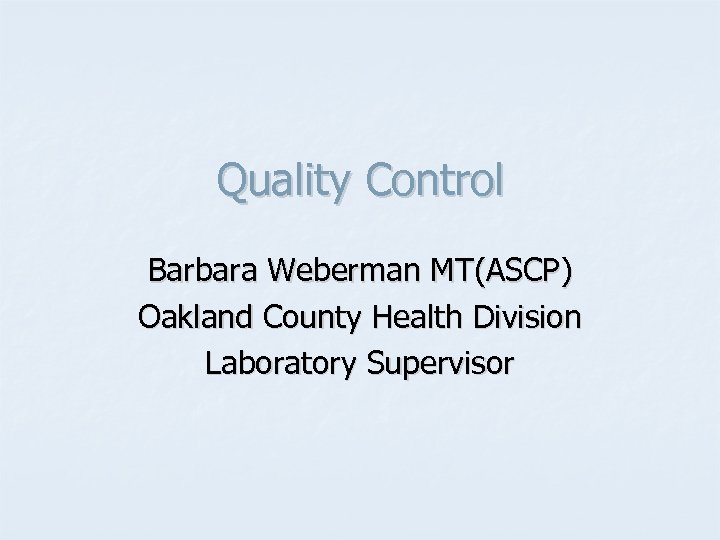 Quality Control Barbara Weberman MT(ASCP) Oakland County Health Division Laboratory Supervisor
