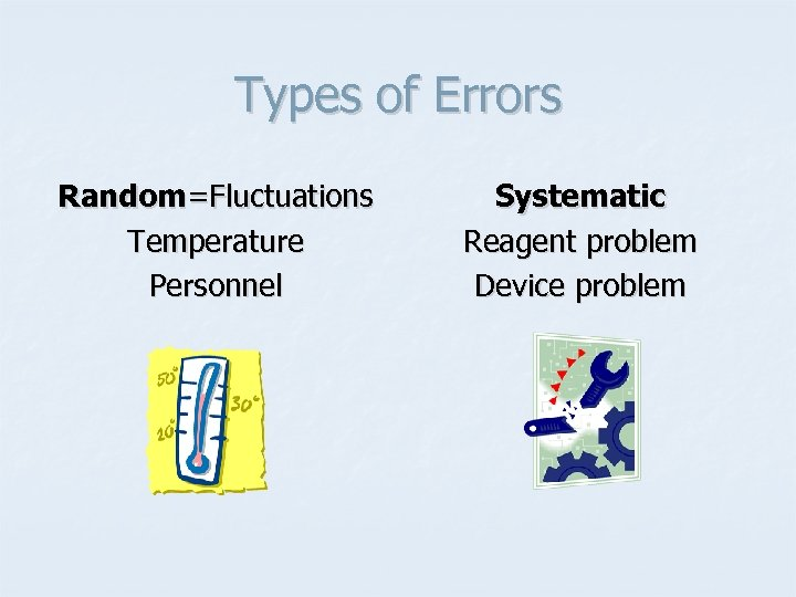 Types of Errors Random=Fluctuations Temperature Personnel Systematic Reagent problem Device problem