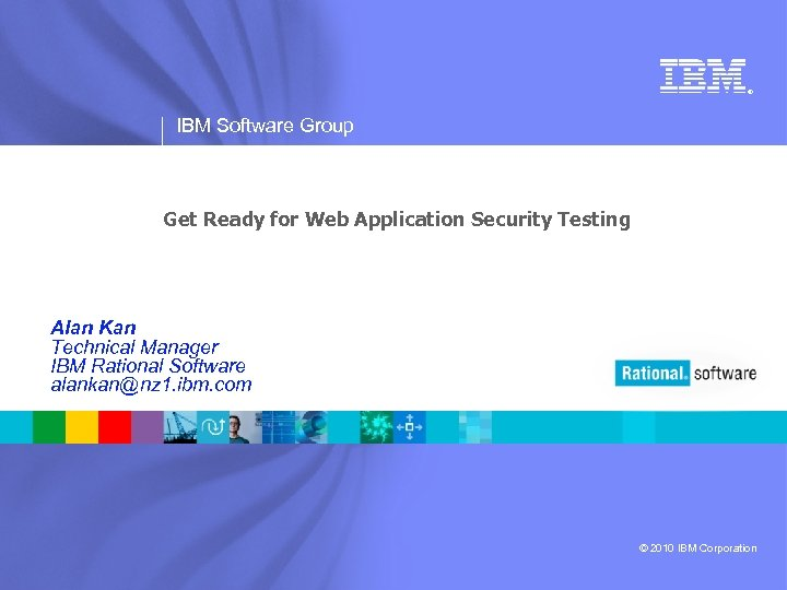 ® IBM Software Group Get Ready for Web Application Security Testing Alan Kan Technical