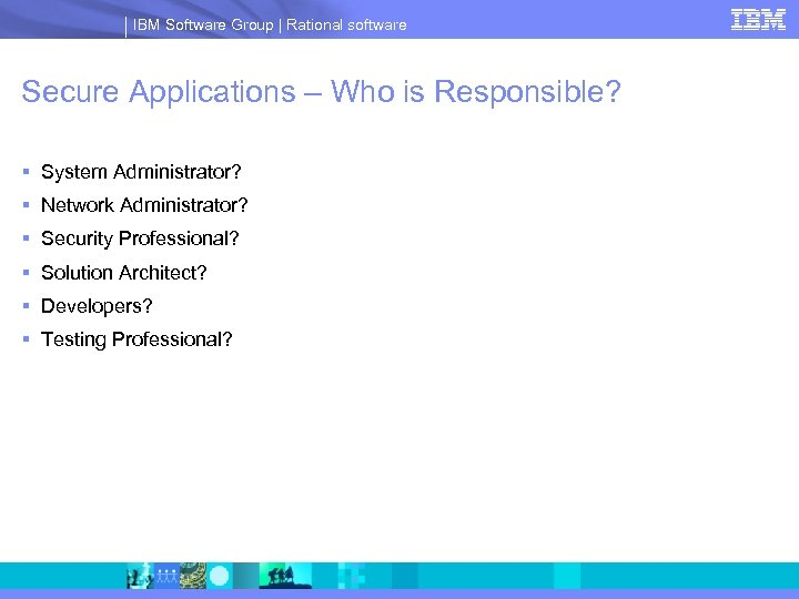 IBM Software Group | Rational software Secure Applications – Who is Responsible? § System