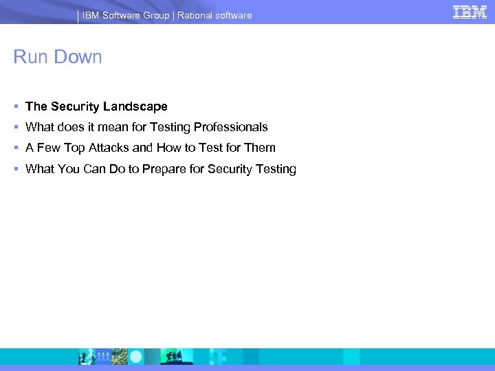 IBM Software Group | Rational software Run Down § The Security Landscape § What