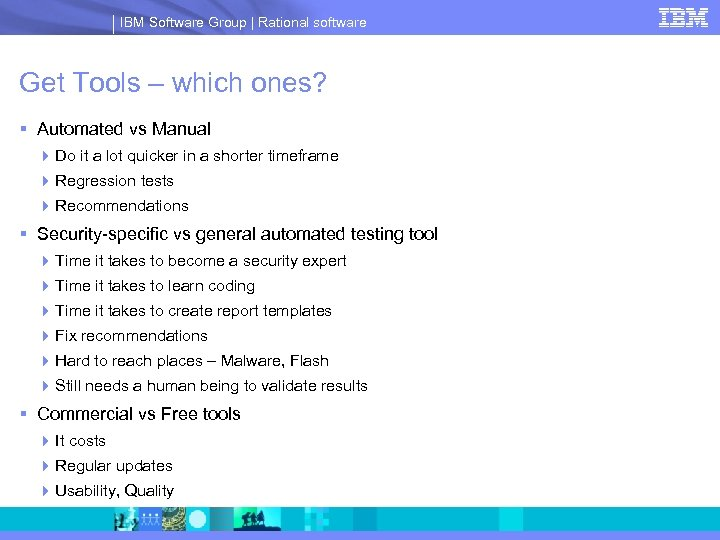 IBM Software Group | Rational software Get Tools – which ones? § Automated vs
