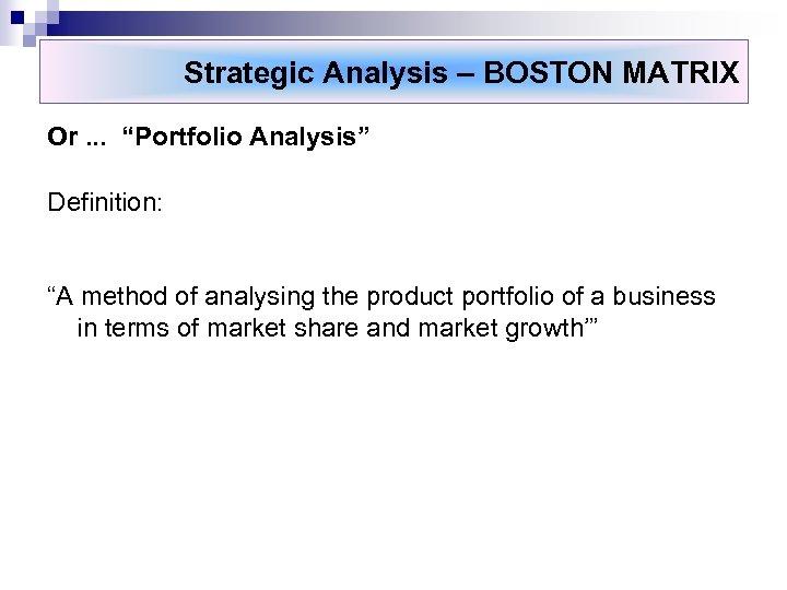 """Strategic Analysis – BOSTON MATRIX Or. . . """"Portfolio Analysis"""" Definition: """"A method of"""