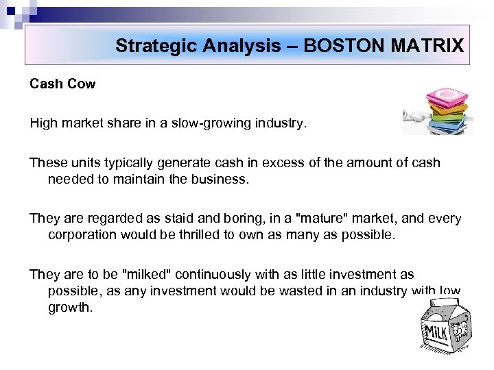 Strategic Analysis – BOSTON MATRIX Cash Cow High market share in a slow-growing industry.