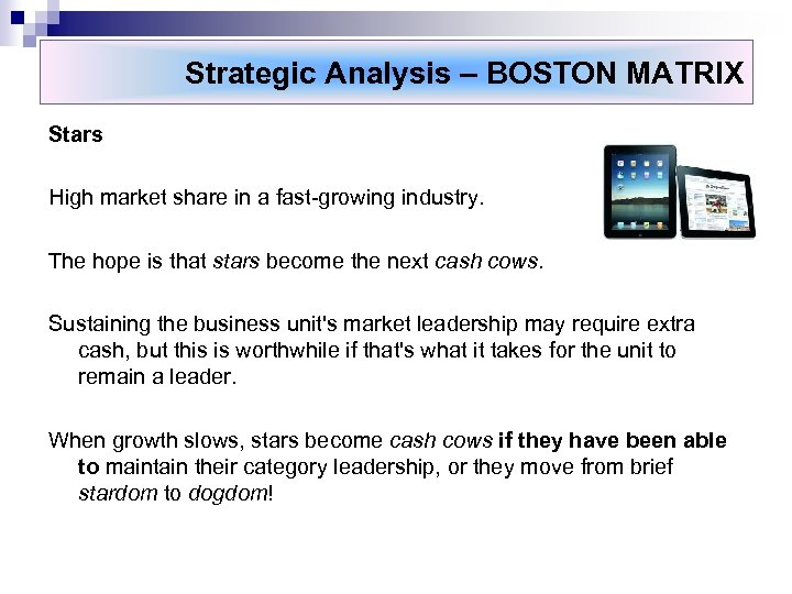 Strategic Analysis – BOSTON MATRIX Stars High market share in a fast-growing industry. The